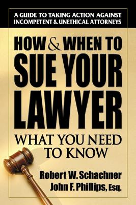 How & When to Sue Your Lawyer By Schachner, Robert W./ Phillips, John F.